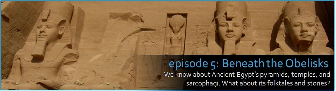 Episode 5: Beneath the Obelisks. We know about Ancient Egypt's pyramids, temples, and sarcophagi. What about its folktales and stories? The graphic shows the stone colossus of Ramesses the second and others at the Abu Simbel temple in the far southern stretch of the Egyptian Nile.